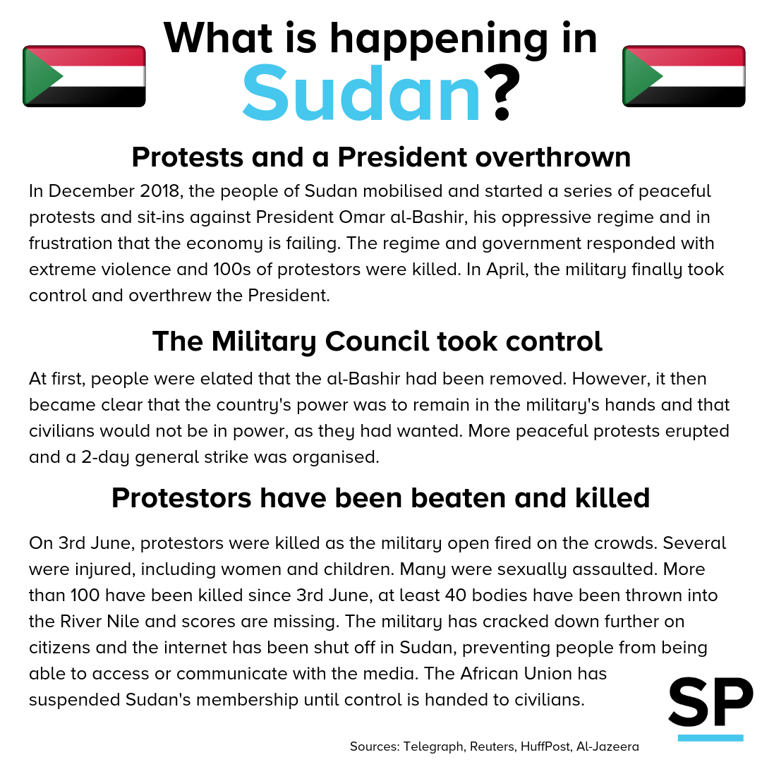 In December 2018, the people of Sudan mobilised and started a series of peaceful protests and sit-ins against President Omar al-Bashir, his oppressive regime and in frustration that the economy is failing. The regime and government responded with extreme violence and 100s of protestors were killed. In April, the military finally took control and overthrew the President. At first, people were elated that the al-Bashir had been removed. However, it then became clear that the country's power was to remain in the military's hands and that civilians would not be in power, as they had wanted. More peaceful protests erupted and a 2-day general strike was organised. On 3rd June, protestors were killed as the military open fired on the crowds. Several were injured, including women and children. Many were sexually assaulted. More than 100 have been killed since 3rd June, at least 40 bodies have been thrown into the River Nile and scores are missing. The military has cracked down further on citizens and the internet has been shut off in Sudan, preventing people from being able to access or communicate with the media. The African Union has